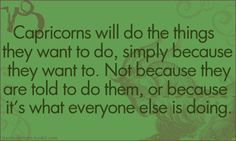 Capricorn - I have realized recently more than ever that this is a quality I possess and I'm damn proud of it