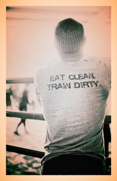 Eat Clean. Train Dirty  I want this for my first 5k!