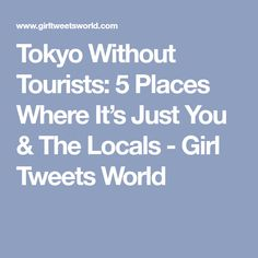 Tokyo Without Tourists: 5 Places Where It's Just You & The Locals - Girl Tweets World