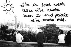i'm in love with cities i've never been to and people i've never met