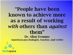 People have been known to achieve more as a result of working WITH others than AGAINST them. -- Dr. Allan Fromme