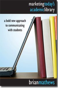 Marketing Today's Academic Library : a Bold New Approach to Communicating with Students / Brian Mathews