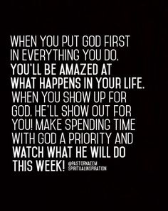Photo (Spiritual Inspiration) When you put God first in everything you do. You'll be amazed at what happens in your life. When you show up for God. He'll show out for you! Make spending time with God a priority and watch what He will do this week! Faith Quotes, Bible Quotes, Bible Verses, Me Quotes, Strength Quotes, Short Quotes, Wisdom Quotes, Scriptures, Religious Quotes