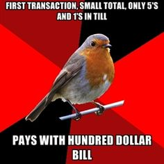 Do you have anything smaller? Nope....Im gunna have to get change..customer huffs at me ...shoulda paid we a smaller bill bro
