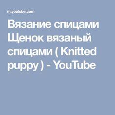 Вязание спицами Щенок вязаный спицами ( Knitted puppy ) - YouTube