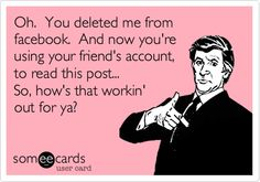 Oh. You deleted me from facebook. And now you're using your friend's account, to read this post... So, how's that workin' out for ya?