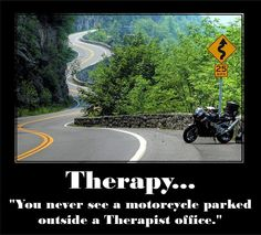 Therapy...    You never see a motorcycle parked outside a Therapist office.