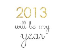 This is going to be the best year yet!! I can just feel it!! A lot of good things happened in 2012...things are gonna be even better in 2013!!  :)