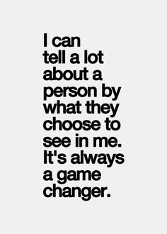 """I can tell a lot about a person by what they choose to see in me.  It's always a game changer"""