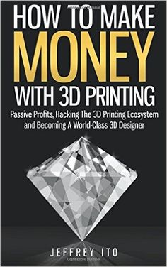 How To Make Money With 3D Printing: Passive Profits, Hacking The 3D Printing Ecosystem And Becoming A World-Class 3D Designer: Jeffrey Ito: 9781505992397: Amazon.com: Books