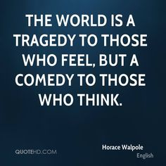 The world is a tragedy to those who feel, but a comedy to those who think.