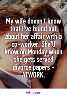 My wife doesn't know that I've found out about her affair with a co-worker. She'll know on Monday when she gets served divorce papers - ATWORK.