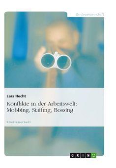 Konflikte in der Arbeitswelt: Mobbing, Staffing, Bossing. GRIN: http://grin.to/9iWh7 Amazon: http://grin.to/1qjWm