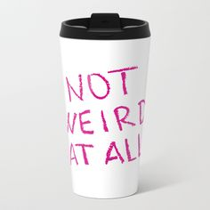 Buy NOT WEIRD AT ALL Metal Travel Mug by unicornlette. Worldwide shipping available at Society6.com. Just one of millions of high quality products available.