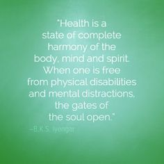 """""""Health is a state of complete harmony of the body, mind and spirit. When one is free from physical disabilities and mental distractions, the gates of the soul open."""" -BKS Iyengar"""