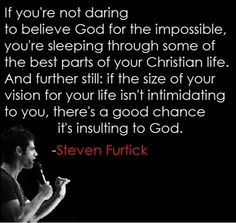 If you're not daring to believe God for the impossible, you're sleeping through soem of the best parts of your Christian life. And further still; if the size of your vision or your life isn't intimidating to you, there's a good chance it's insulting to God. - Steven Furtick // Makes you think...