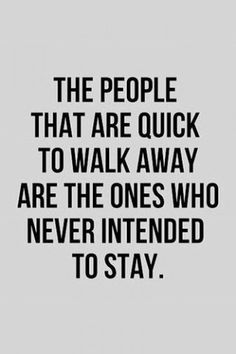 """The people that are quick to walk away are the ones who never intended to stay.""Quote via Pinterest"