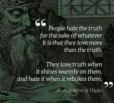 """People hate the truth for the sake of whatever it is that they love more than the truth. They love truth when it shines warmly on them, and hate it when it rebukes them."" Saint Augustine of Hippo St Augustine Quotes, Augustine Of Hippo, Great Quotes, Me Quotes, Funny Quotes, Inspirational Quotes, Mommy Quotes, Funny Memes, Holy Mary"