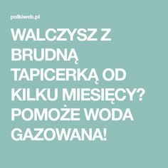 WALCZYSZ Z BRUDNĄ TAPICERKĄ OD KILKU MIESIĘCY? POMOŻE WODA GAZOWANA! Good To Know, Cleaning Hacks, Sweet Home, Education, Tips, Portal, Survival, Beauty Tutorials, Healthy Eating