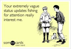 Your extremely vague status updates fishing for attention really interest me.