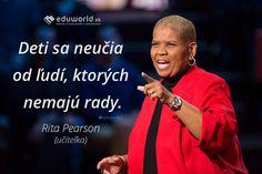 Deti sa neučia od tých, ktorých nemajú rady. ( Rita Pearson)