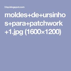 moldes+de+ursinhos+para+patchwork+1.jpg (1600×1200)