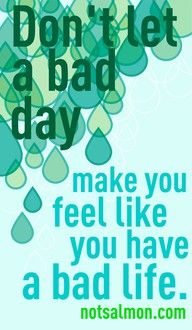 Don't let a bad day make you feel like you have a bad life. SO good to remember!