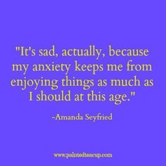 It's sad, actually, because my anxiety keeps me from enjoying things as much as…