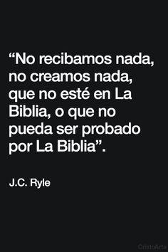 """""""No recibamos nada, no creamos nada, que no esté en La Biblia, o que no pueda ser probado por La Biblia"""". - J.C. Ryle."""