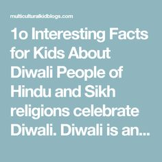 "1o Interesting Facts for Kids About Diwali  People of Hindu and Sikh religions celebrate Diwali. Diwali is an important holiday in India, Nepal and Bangladesh. It is called Tihar (TIE-hahr) in Nepal. Diwali gets its name from the rows of oil lights lit during the festival. Dipavali means ""row of lights."" Diwali can last up to five days in India but is celebrated for just one day in most other places. Getting ready for Diwali involves cleaning your house, buying new clothes and jewelry, and…"