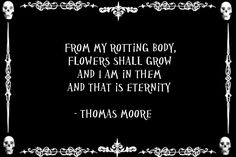 Thomas Moore, flowers shall grow, rotting body, in them I am eternity True Quotes, Words Quotes, Funny Quotes, Sayings, Gothic Quotes, Dark Quotes, Favorite Quotes, Best Quotes, Creepy Quotes