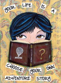 Your life is a Choose Your Own Adventure story. You are in control! What will you choose?