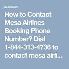 How to Contact Mesa Airlines Booking Phone Number? Dial 1-844-313-4736 to contact mesa airlines booking phone number.Avail the Best Assistance to book Mesa Airlines Flight.Mesa Airlines is one of the most commonly used airlines in the world. The number of users availing the services of Mesa Airlines are increasing every year. Mesa airlines is is committed to provide the best services to its passengers.