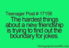 Teenager Post #17156: The hardest things about a new friendship is trying to find out the boundary for jokes.