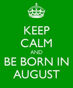 BE BORN IN AUGUST...