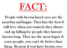 I have blue eyes and this describes most people I know and even people who have blue eyes or green or whatever. I mean it kinda describes them and I think it describes me but I don't have brown/hazel eyes. sorry just had to say that lol People With Brown Eyes, Facts About People, Facts About Girls, Facts About Eyes, Psychology Facts About Love, All Meme, Brown Eyed Girls, Describe Me, Crazy People