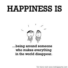 Happiness #346: Happiness is being around someone who makes everything in the world disappear.
