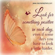 Always look for the positive in life, there is something positive in each day! The more you do this, the happier you become, truly!!