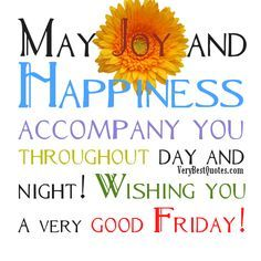 May joy and happiness accompany you throughout day and night! Wishing you a very good Friday