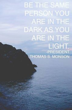Be the same person you are in the dark as you are in the light. -- President Thomas S. Monson