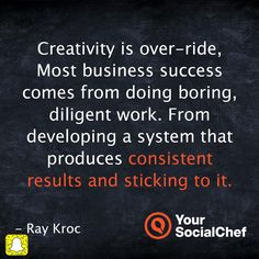 Creativity is over-ride. Most business success comes from doing boring, diligent work. From developing a system that produces consistent results and sticking to it. - Ray Kroc
