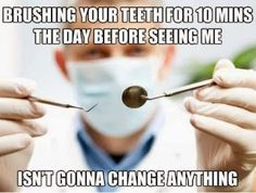 Brushing your teeth for 10 minutes the day before seeing me isn't gonna change anything. Dentaltown - Dentally Incorrect