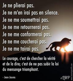 Je ne plierai pas. Je ne m'en irai pas en silence. Je ne me soumettrai pas. Je ne me retournerai pas. Je ne me conformerai pas. Je ne me coucherai pas. Je ne me tairai pas. Le courage, c'est de chercher la vérité et de la dire; c'est de ne pas subir la loi du... #citation #citationdujour #proverbe #quote #frenchquote #pensées #phrases