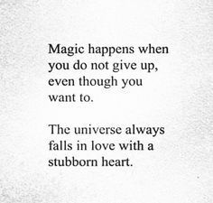 Magic happens when you do not give up even though you want to the universe always falls in love with a stubborn heart - Sassy Girl Quotes . Great Quotes, Quotes To Live By, Me Quotes, Motivational Quotes, Inspirational Quotes, Not Giving Up Quotes, Head Up Quotes, The Words, Sassy Girl Quotes