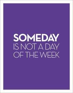 """""""someday is not a day of the week"""" - Janet Dailey"""
