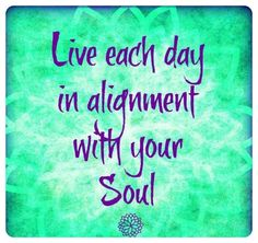 Live each day in alignment with your soul.