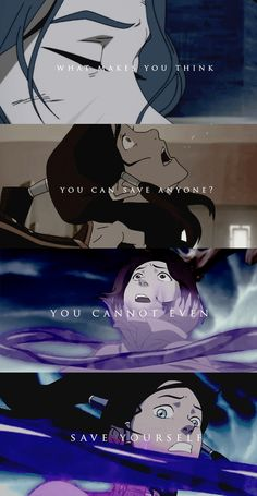 What makes you think you can save anyone? You cannot even save yourself. Legend of Korra