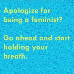 Apologize for being a feminist? Go ahead and start holding your breath. I Am Strong, Strong Women, Equal Rights, Women's Rights, Human Rights, Witty Memes, What Is A Feminist, Reproductive Rights, Intersectional Feminism