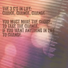 You must make the choice to take the chance if you want anything to change.