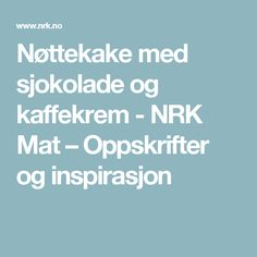 Nøttekake med sjokolade og kaffekrem - NRK Mat – Oppskrifter og inspirasjon